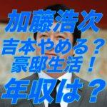 加藤浩次は吉本興業をやめたほうが年収激増?スッキリのギャラはいくら?