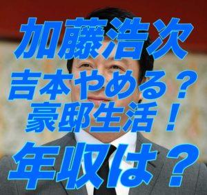 加藤浩次, 吉本興業, 辞める, 豪邸, スッキリ, 年収