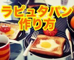 ラピュタ,パン,作り方,トースター,フライパン,コツ,美味しい,簡単,朝食,おすすめ,アレンジ,レシピ