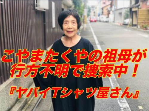 ヤバT こやまたくやの祖母が行方不明で捜索中!情報提供呼びかけ